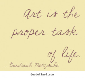 Design picture quote about life - Art is the proper task of life.