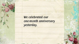 We celebrated our one-month anniversary yesterday.