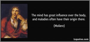 ... over the body, and maladies often have their origin there. - Moliere