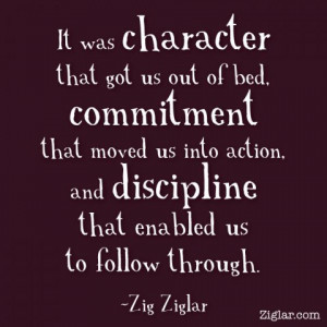 It was character that got us out of bed, commitment that moved us into ...