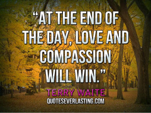 ... At the end of the day, love and compassion will win.'' — Terry Waite