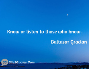 Know or listen to those who know ... - Baltasar Gracian