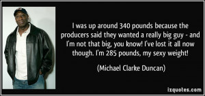 was up around 340 pounds because the producers said they wanted a ...