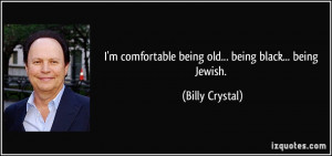comfortable being old... being black... being Jewish. - Billy ...