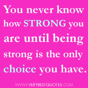You never know how strong you are until (Being Strong Quotes)