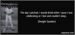 ... cause I was celebrating or I lost and couldn't sleep. - Dwight Gooden
