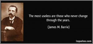 ... are those who never change through the years. - James M. Barrie