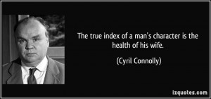 The true index of a man's character is the health of his wife. - Cyril ...