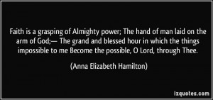 Faith is a grasping of Almighty power; The hand of man laid on the arm ...