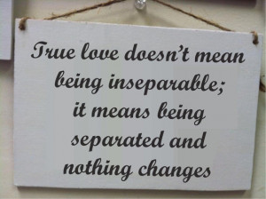True love doesn't mean being inseparable, it means being separated and ...