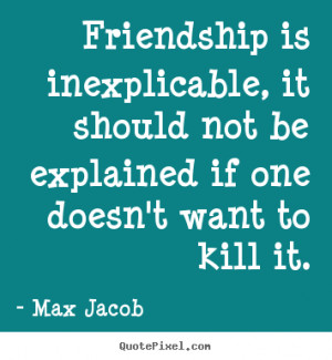 Max Jacob Quotes - Friendship is inexplicable, it should not be ...