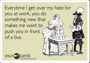 Funny Workplace Ecard: Everytime I get over my hate for you in work ...