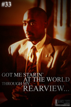 33- Got me starin' at the world through my rear view....