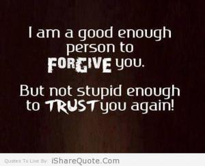am a good enough person to forgive you…