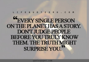... person on the planet has s story . Don't judge people before you