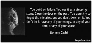 on failure. You use it as a stepping stone. Close the door on the past ...