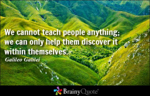 We cannot teach people anything; we can only help them discover it ...