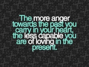 The More Anger Toward The Past You Carry In Your Heart