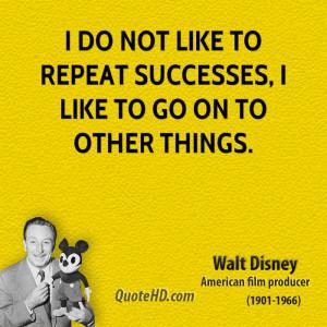 walt-disney-cartoonist-i-do-not-like-to-repeat-successes-i-like-to-go ...