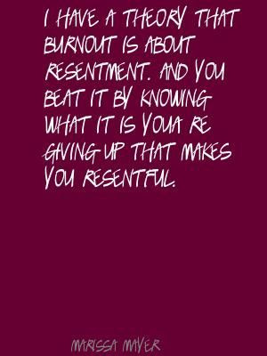 ... have a theory that burnout is about resentment. Quote By Marissa Mayer
