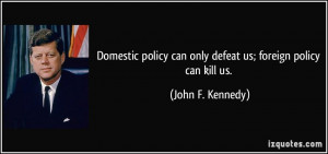 Domestic policy can only defeat us; foreign policy can kill us. - John ...
