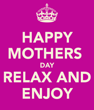 HAPPY MOTHERS DAY RELAX AND ENJOY