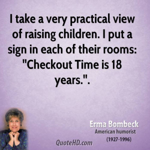 take a very practical view of raising children. I put a sign in each ...