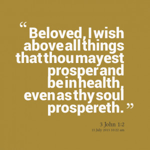Quotes Picture: beloved, i wish above all things that thou mayest ...