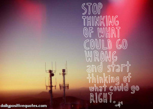 ... of what could go wrong and start thinking of what could go right