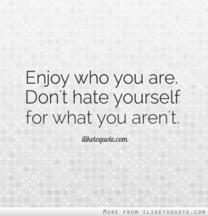 Enjoy who you are. Don't hate yourself for what you aren't.
