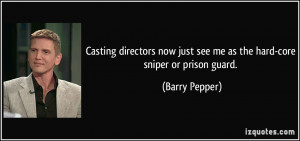 just see me as the hard core sniper or prison guard Barry Pepper