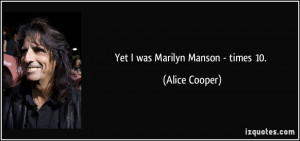 Yet I was Marilyn Manson - times 10. - Alice Cooper