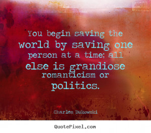 ... begin saving the world by saving one person at a time;.. - Love quotes