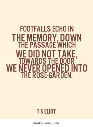 Quotes about love - Footfalls echo in the memory, down the passage ...