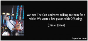 ... them for a while. We went a few places with Offspring. - Daniel Johns
