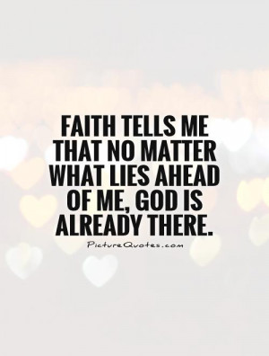 Faith tells me that no matter what lies ahead of me, God is already ...