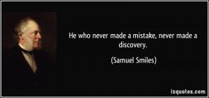 He who never made a mistake, never made a discovery. - Samuel Smiles