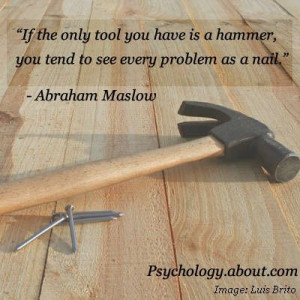 ... you have is a hammer, everything looks like a nail - Abraham Maslow