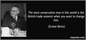 The most conservative man in this world is the British trade unionist ...