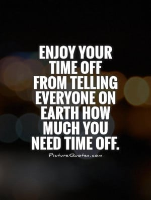 ... time off from telling everyone on Earth how much you need time off