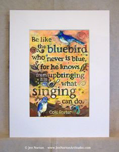 Be like the bluebird who never is blue, for he knows from his ...