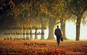 Famous quotes by Mark Twain The worst loneliness is not to be ...