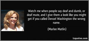 Watch me when people say deaf and dumb, or deaf mute, and I give them ...