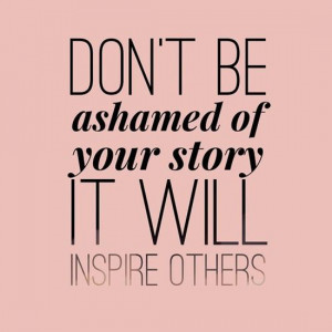 Dont Be Ashamed Of Your Story Life Quotes Sayings Pictures