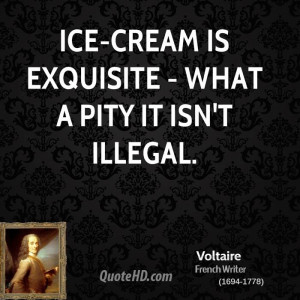 Ice-cream is exquisite - what a pity it isn't illegal.
