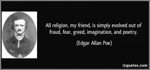... out of fraud, fear, greed, imagination, and poetry. - Edgar Allan Poe