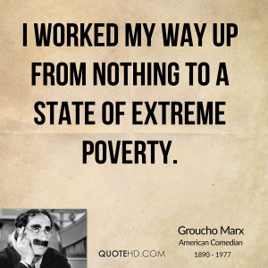 worked my way up from nothing to a state of extreme poverty.