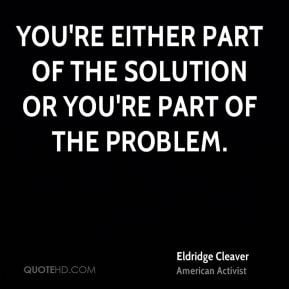 Eldridge Cleaver - You're either part of the solution or you're part ...