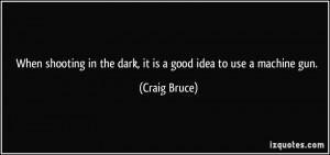 ... in the dark, it is a good idea to use a machine gun. - Craig Bruce