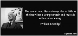 The human mind likes a strange idea as little as the body likes a ...